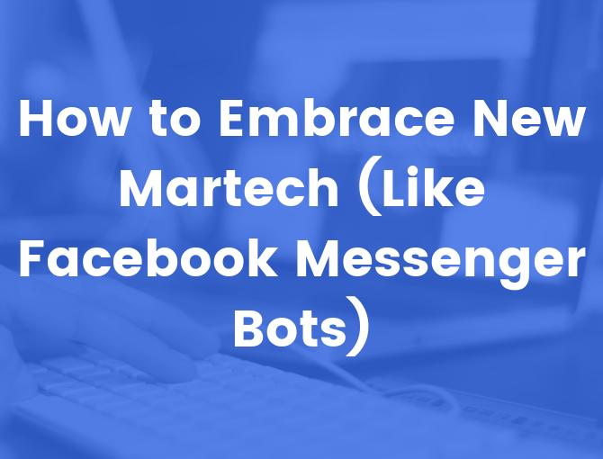 New martech like Facebook Messenger Bots make new marketing possible